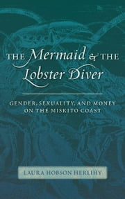 The Mermaid and the Lobster Diver: Gender, Sexuality, and Money on the Miskito Coast ebook by Laura Hobson Herlihy