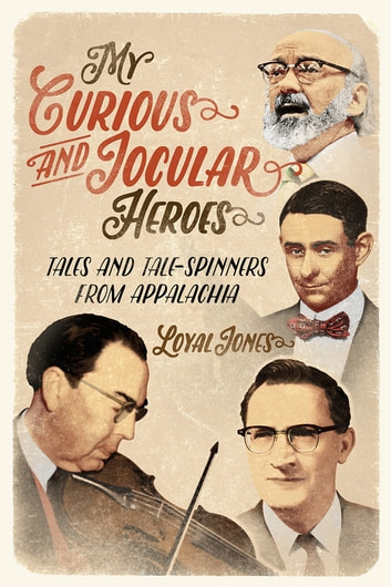 My Curious and Jocular Heroes - Tales and Tale-Spinners from Appalachia ebook by Loyal Jones