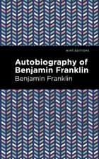 The Autobiography of Benjamin Franklin ebook by Benjamin Franklin, Mint Editions