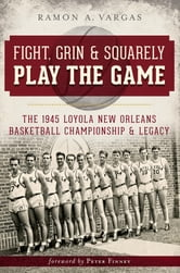 Fight, Grin and Squarely Play the Game - The 1945 Loyola New Orleans Basketball Championship and Legacy ebook by Ramon Antonio Vargas
