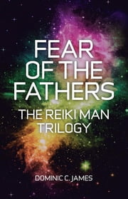 Fear of the Fathers - The Reiki Man Trilogy ebook by Dominic C. James