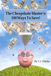 The Cheapskate Master's 100 Ways To Save ebook by CJ Shipley