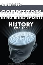 Greatest Competitors in All Mind Sports History: Top 100 ebook by alex trostanetskiy