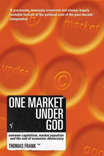 One Market Under God - Extreme Capitalism, Market Populism and the End of Economic Democracy ebook by Tom Frank