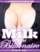 Milk for Her Billionaire (billionaire domination and lactation erotica) ebook by Francis Ashe
