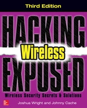 Hacking Exposed Wireless, Third Edition - Wireless Security Secrets & Solutions ebook by Joshua Wright,Johnny Cache