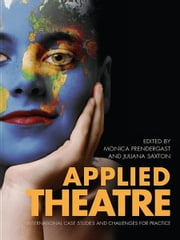 Applied Theatre: International Case Studies and Challenges for Practice ebook by Monica Prendergast, Juliana Saxton