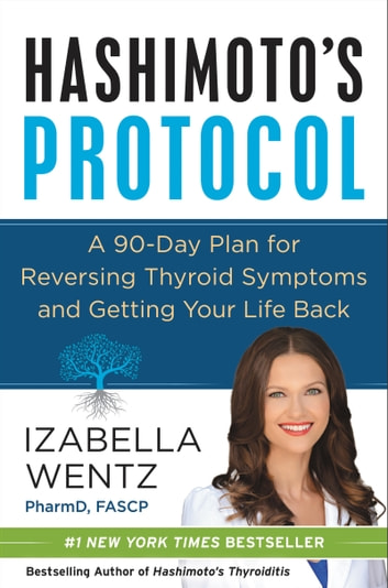 Hashimoto's Protocol - A 90-Day Plan for Reversing Thyroid Symptoms and Getting Your Life Back ebook by Izabella Wentz PharmD.