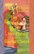 Why Beulah Shot Her Pistol Inside the Baptist Church ebook by Clayton Sullivan
