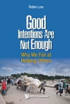 Good Intentions Are Not Enough: Why We Fail At Helping Others ebook by Robin Boon Peng Low