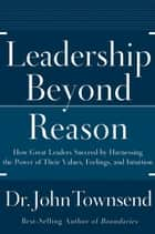 Leadership Beyond Reason - How Great Leaders Succeed by Harnessing the Power of Their Values, Feelings, and Intuition ebook by John Townsend