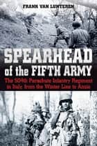 Spearhead of the Fifth Army - The 504th Parachute Infantry Regiment in Italy, from the Winter Line to Anzio ebook by Frank Van Lunteren