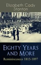 Eighty Years and More: Reminiscences 1815-1897 - The Truly Intriguing and Empowering Life Story of the World Famous American Suffragist, Social Activist and Abolitionist eBook by Elizabeth Cady Stanton