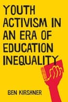 Youth Activism in an Era of Education Inequality ebook by Ben Kirshner