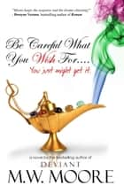 Be Careful What You Wish For ebook by M. W. Moore