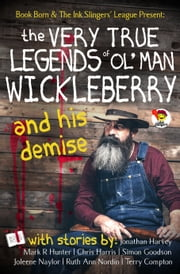 The Very True Legends of Ol' Man Wickleberry and his Demise: Ink Slingers' Anthlogy ebook by Joleene Naylor, Jonathan Harvey, Mark R Hunter,...