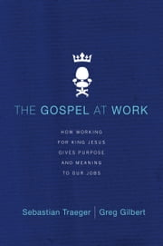 The Gospel at Work - How Working for King Jesus Gives Purpose and Meaning to Our Jobs ebook by Sebastian Traeger,Greg D. Gilbert