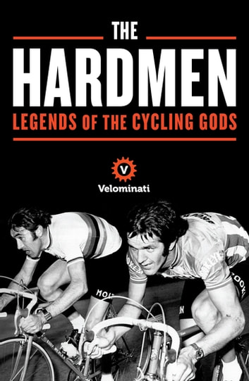 The Hardmen - Legends of the Cycling Gods eBook by The Velominati,Frank Strack,Brett Kennedy,John 'Gianni' Andrews
