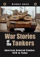 War Stories of the Tankers: American Armored Combat, 1918 to Today - American Armored Combat, 1918 to Today eBook by Michael Green