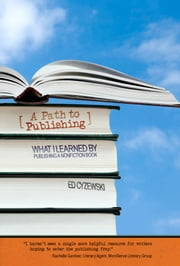 A Path to Publishing - What I Learned by Publishing a Nonfiction Book ebook by Ed Cyzewski