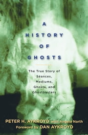 A History of Ghosts - The True Story of Seances, Mediums, Ghosts, and Ghostbusters ebook by Peter H. Aykroyd,Angela Narth