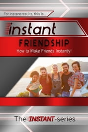 Instant Friendship: How to Make Friends Instantly! ebook by The INSTANT-Series