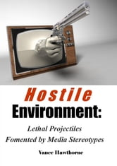 Hostile Environment: Lethal Projectiles Fomented by Media Stereotypes ebook by Vance Hawthorne