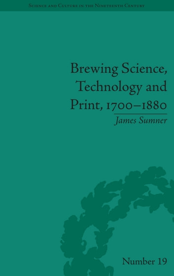 Brewing Science, Technology and Print, 1700-1880 ebook by James Sumner