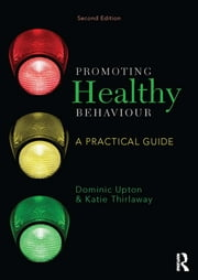 Promoting Healthy Behaviour - A Practical Guide ebook by Dominic Upton, Katie Thirlaway