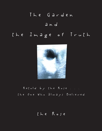 The Garden and the Image of Truth - Retold by the Rose . . . the One Who Always Believed ebook by the Rose