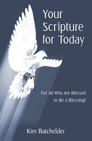 Your Scripture for Today - For All Who Are Blessed to Be a Blessing! ebook by Kim Batchelder