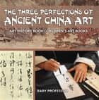 The Three Perfections of Ancient China Art - Art History Book | Children's Art Books ebook by Baby Professor