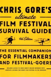 Chris Gore's Ultimate Film Festival Survival Guide, 4th edition - The Essential Companion for Filmmakers and Festival-Goers ebook by Chris Gore