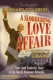 A Slobbering Love Affair - The True (And Pathetic) Story of the Torrid Romance Between Barack Obama and the Mainstream Media ebook by Bernard Goldberg