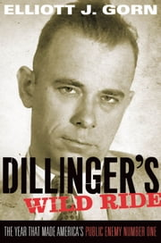 Dillinger's Wild Ride : The Year That Made America's Public Enemy Number One ebook by Elliott J. Gorn