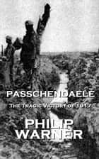 Passchendaele - The Tragic Victory Of 1917 ebook by Phillip Warner