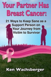Your Partner Has Breast Cancer: 21 Ways to Keep Sane as a Support Person on Your Journey from Victim to Survivor ebook by Kobo.Web.Store.Products.Fields.ContributorFieldViewModel