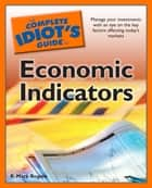 The Complete Idiot's Guide to Economic Indicators - Manage Your Investments with an Eye on the Key Factors Affecting Today's Market ebook by R. Rogers