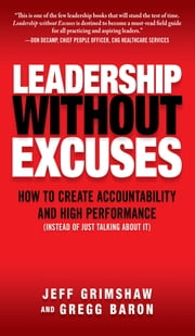 Leadership Without Excuses: How to Create Accountability and High-Performance (Instead of Just Talking About It) ebook by Jeff Grimshaw,Gregg Baron