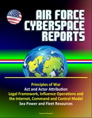 Air Force Cyberspace Reports: Principles of War, Act and Actor Attribution, Legal Framework, Influence Operations and the Internet, Command and Control Model, Sea Power and Fleet Resources ebook by Progressive Management