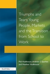 Triumphs and Tears - Young People, Markets, and the Transition from School to Work ebook by Phil Hodkinson,Heather Hodkinson,Andrew C. Sparkes