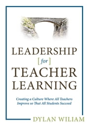 Leadership for Teacher Learning: Creating a Culture Where All Teachers Improve So That All Students Succeed ebook by Dylan Wiliam