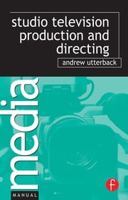 Studio Television Production and Directing - Studio-Based Television Production and Directing ebook by Andrew Utterback