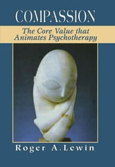 Compassion - The Core Value That Animates Psychotherapy ebook by Roger A. Lewin