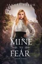 Mine to Fear (Mine #3) ebook by Janeal Falor