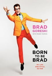 Born to Be Brad - My Life and Style, So Far ebook by Brad Goreski,Mickey Rapkin