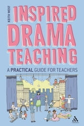 Inspired Drama Teaching - A Practical Guide for Teachers ebook by Mr Keith West