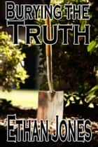 Burying the Truth ebook by Ethan Jones