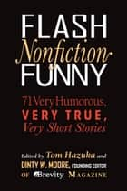 Flash Nonfiction Funny - 71 Very Humorous, Very True, Very Short Stories ebook by Tom Hazuka, Dinty W. Moore