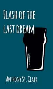 Flash of the Last Dream - A Rucksack Universe Story ebook by Anthony St. Clair